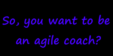 So, you want to be an agile coach?